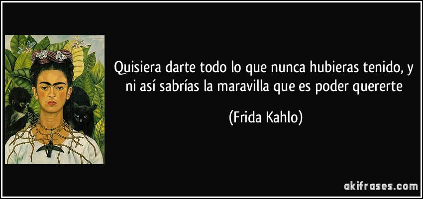 Quisiera darte todo lo que nunca hubieras tenido, y ni así sabrías la maravilla que es poder quererte (Frida Kahlo)