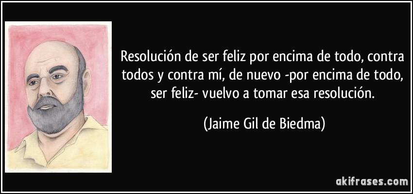 Resolución de ser feliz por encima de todo, contra todos y contra mí, de nuevo -por encima de todo, ser feliz- vuelvo a tomar esa resolución. (Jaime Gil de Biedma)