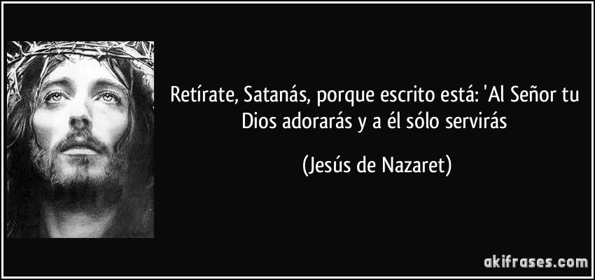 Retírate, Satanás, porque escrito está: 'Al Señor tu Dios adorarás y a él sólo servirás (Jesús de Nazaret)
