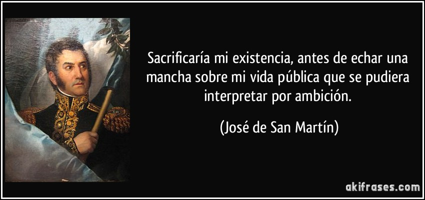 Sacrificaría mi existencia, antes de echar una mancha sobre mi vida pública que se pudiera interpretar por ambición. (José de San Martín)
