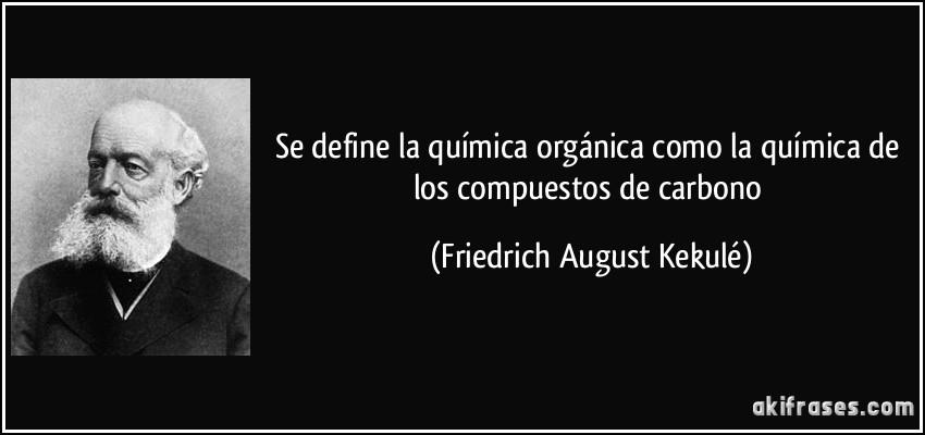 Se define la química orgánica como la química de los compuestos de carbono (Friedrich August Kekulé)