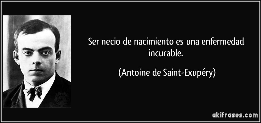 El juego de las palabras encadenadas-http://akifrases.com/frases-imagenes/frase-ser-necio-de-nacimiento-es-una-enfermedad-incurable-antoine-de-saint-exupery-128801.jpg