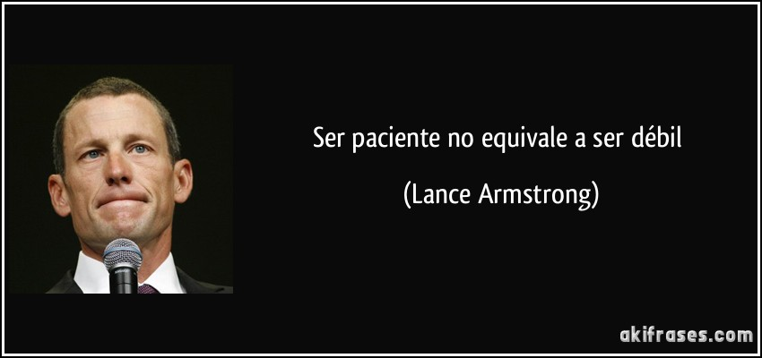 Ser paciente no equivale a ser débil (Lance Armstrong)