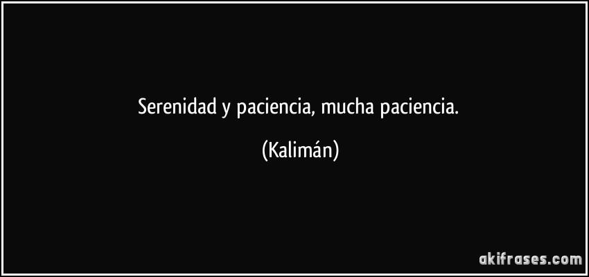 Serenidad y paciencia, mucha paciencia. (Kalimán)