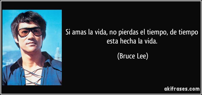 Si amas la vida, no pierdas el tiempo, de tiempo esta hecha la vida. (Bruce Lee)