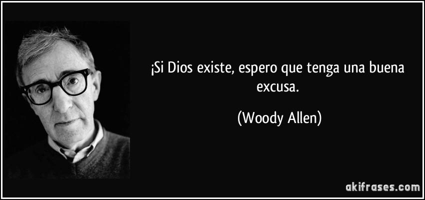 ¡Si Dios existe, espero que tenga una buena excusa. (Woody Allen)