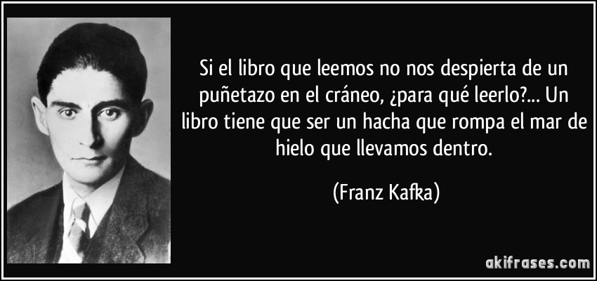 Si el libro que leemos no nos despierta de un puñetazo en el cráneo, ¿para qué leerlo?... Un libro tiene que ser un hacha que rompa el mar de hielo que llevamos dentro. (Franz Kafka)