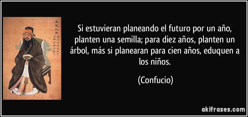 Si estuvieran planeando el futuro por un año, planten una semilla; para diez años, planten un árbol, más si planearan para cien años, eduquen a los niños. (Confucio)