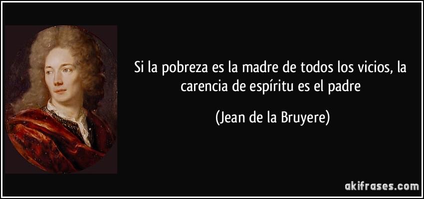 Si la pobreza es la madre de todos los vicios, la carencia de espíritu es el padre (Jean de la Bruyere)