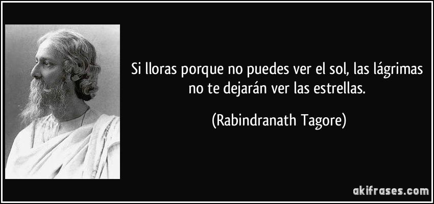 Si lloras porque no puedes ver el sol, las lágrimas no te dejarán ver las estrellas. (Rabindranath Tagore)