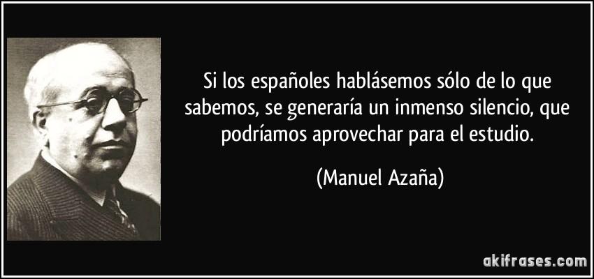 Si los españoles hablásemos sólo de lo que sabemos, se generaría un inmenso silencio, que podríamos aprovechar para el estudio. (Manuel Azaña)