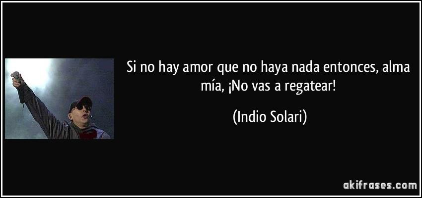 Si no hay amor que no haya nada entonces, alma mía, ¡No vas a regatear! (Indio Solari)
