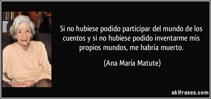 Si no hubiese podido participar del mundo de los cuentos y si no hubiese podido inventarme mis propios mundos, me habría muerto. (Ana María Matute)