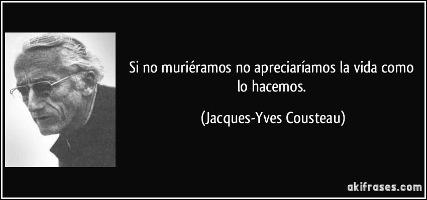 Si no muriéramos no apreciaríamos la vida como lo hacemos. (Jacques-Yves Cousteau)