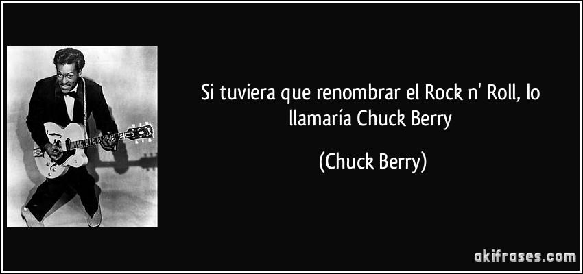 Si Tuviera Que Renombrar El Rock N Roll Lo Llamaría Chuck