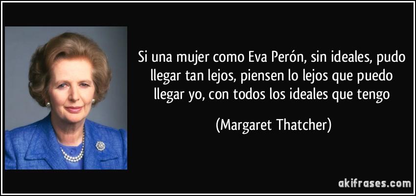 Si una mujer como Eva Perón, sin ideales, pudo llegar tan lejos, piensen lo lejos que puedo llegar yo, con todos los ideales que tengo (Margaret Thatcher)