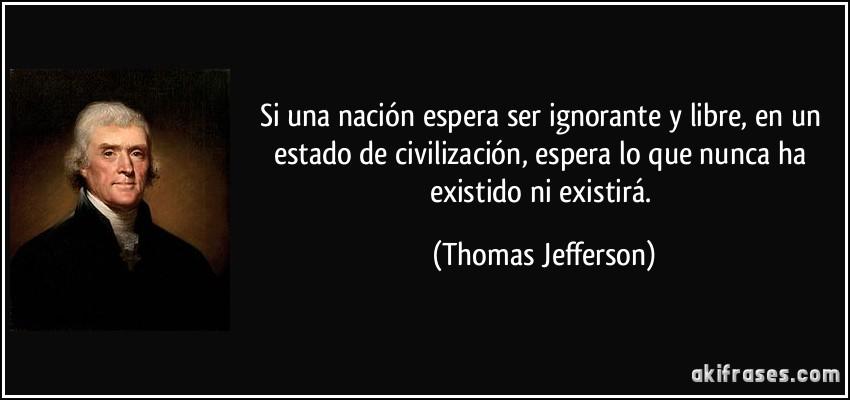 Si una nación espera ser ignorante y libre, en un estado de civilización, espera lo que nunca ha existido ni existirá. (Thomas Jefferson)