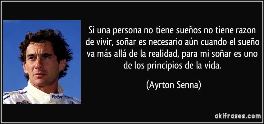 Si una persona no tiene sueños no tiene razon de vivir, soñar es necesario aún cuando el sueño va más allá de la realidad, para mi soñar es uno de los principios de la vida. (Ayrton Senna)