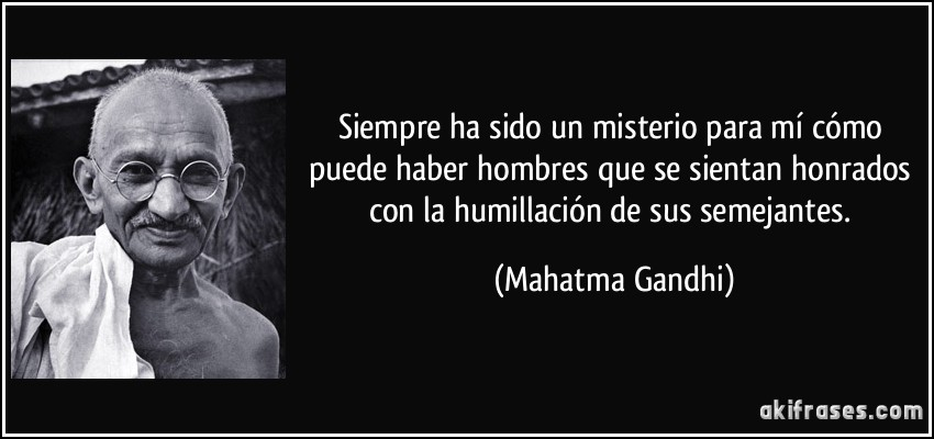 Siempre ha sido un misterio para mí cómo puede haber hombres que se sientan honrados con la humillación de sus semejantes. (Mahatma Gandhi)