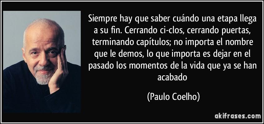 Siempre hay que saber cuándo una etapa llega a su fin. Cerrando ci-clos, cerrando puertas, terminando capítulos; no importa el nombre que le demos, lo que importa es dejar en el pasado los momentos de la vida que ya se han acabado (Paulo Coelho)