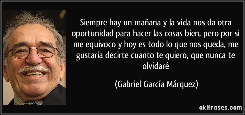 Siempre hay un mañana y la vida nos da otra oportunidad para hacer las cosas bien, pero por si me equivoco y hoy es todo lo que nos queda, me gustaría decirte cuanto te quiero, que nunca te olvidaré (Gabriel García Márquez)