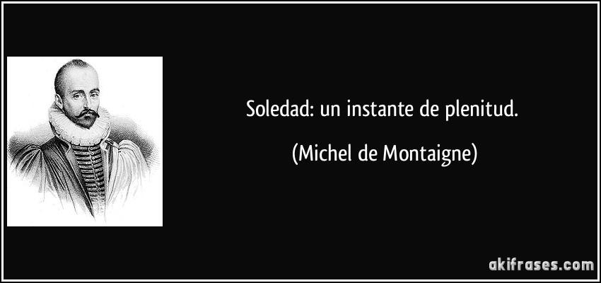 Soledad: un instante de plenitud. (Michel de Montaigne)