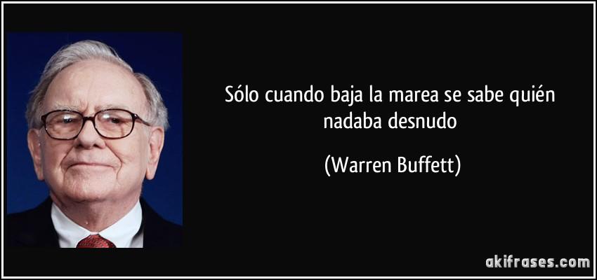 Sólo cuando baja la marea se sabe quién nadaba desnudo (Warren Buffett)