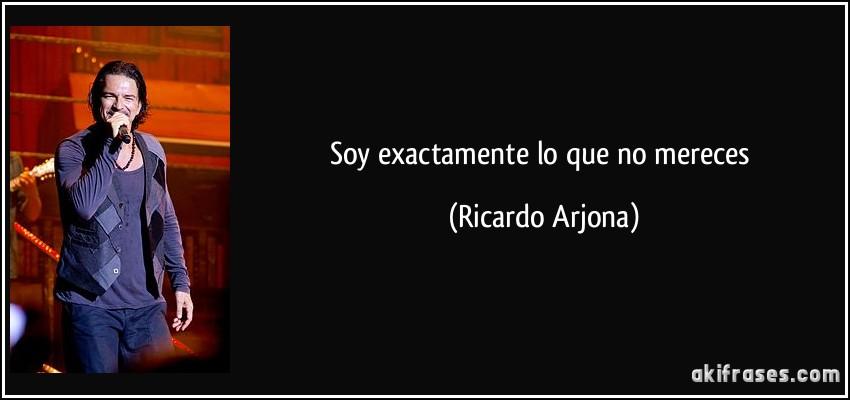 Soy exactamente lo que no mereces (Ricardo Arjona)