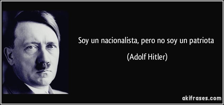 Soy un nacionalista, pero no soy un patriota Hitler Soy Yo