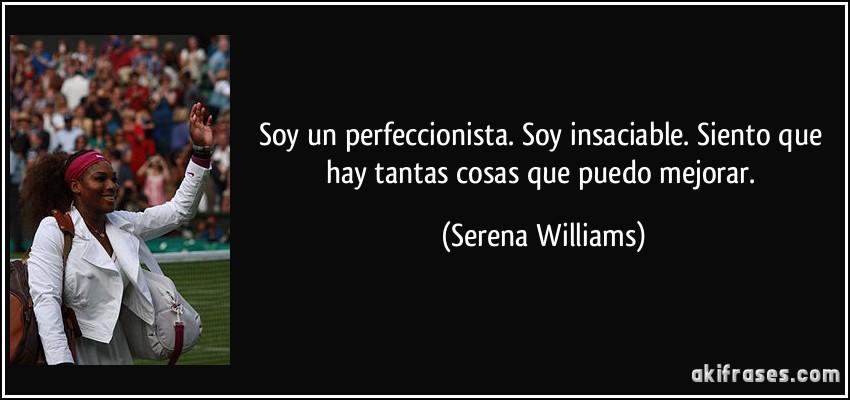 Soy Un Perfeccionista Soy Insaciable Siento Que Hay Tantas