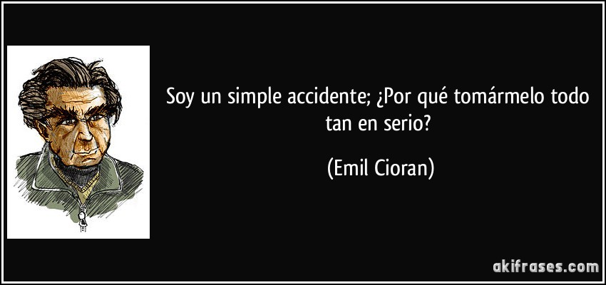 Soy un simple accidente; ¿Por qué tomármelo todo tan en serio? (Emil Cioran)