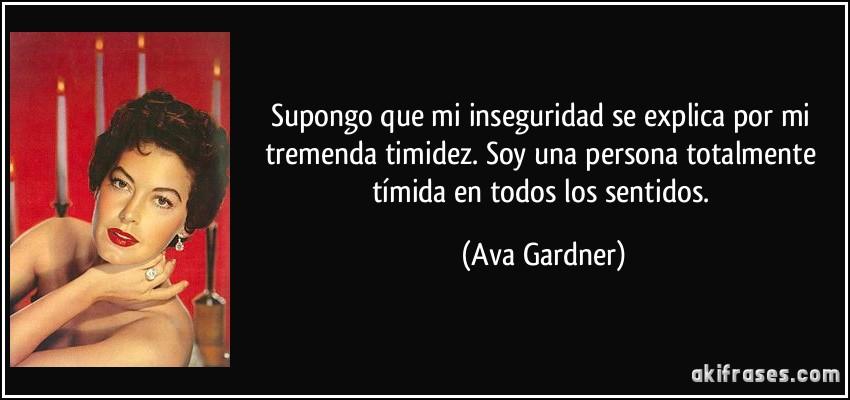Supongo que mi inseguridad se explica por mi tremenda timidez. Soy una persona totalmente tímida en todos los sentidos. (Ava Gardner)