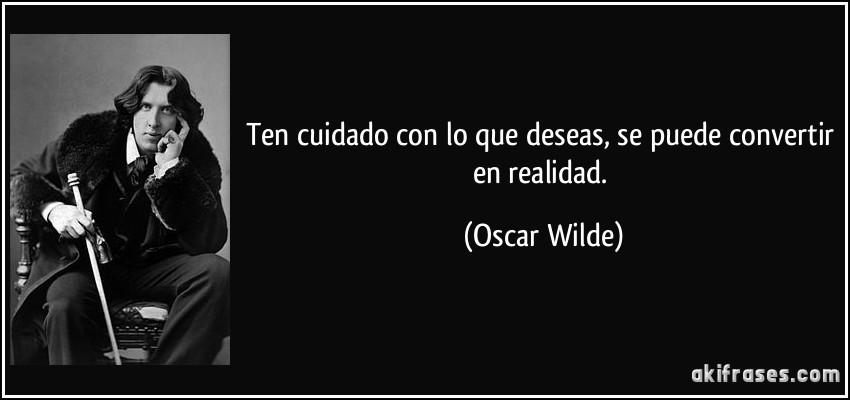 Ten cuidado con lo que deseas, se puede convertir en realidad. (Oscar Wilde)