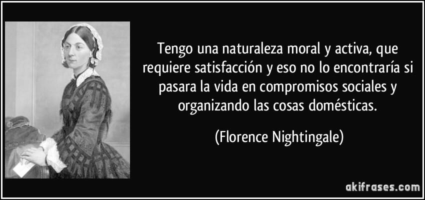 Tengo una naturaleza moral y activa, que requiere satisfacción y eso no lo encontraría si pasara la vida en compromisos sociales y organizando las cosas domésticas. (Florence Nightingale)