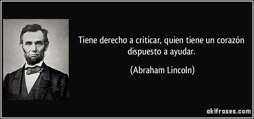Tiene derecho a criticar, quien tiene un corazón dispuesto a ayudar. (Abraham Lincoln)
