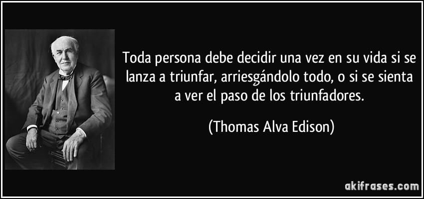 Toda persona debe decidir una vez en su vida si se lanza a triunfar, arriesgándolo todo, o si se sienta a ver el paso de los triunfadores. (Thomas Alva Edison)