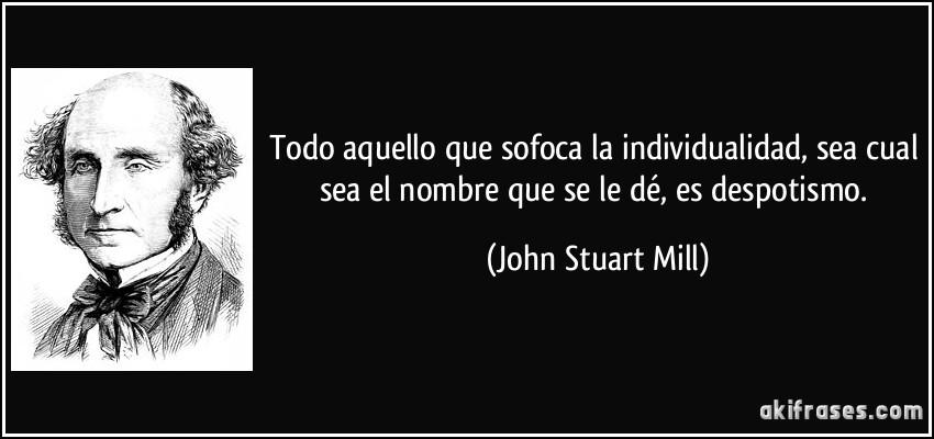 Todo aquello que sofoca la individualidad, sea cual sea el nombre que se le dé, es despotismo. (John Stuart Mill)