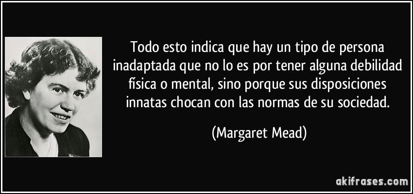 Todo esto indica que hay un tipo de persona inadaptada que no lo es por tener alguna debilidad física o mental, sino porque sus disposiciones innatas chocan con las normas de su sociedad. (Margaret Mead)