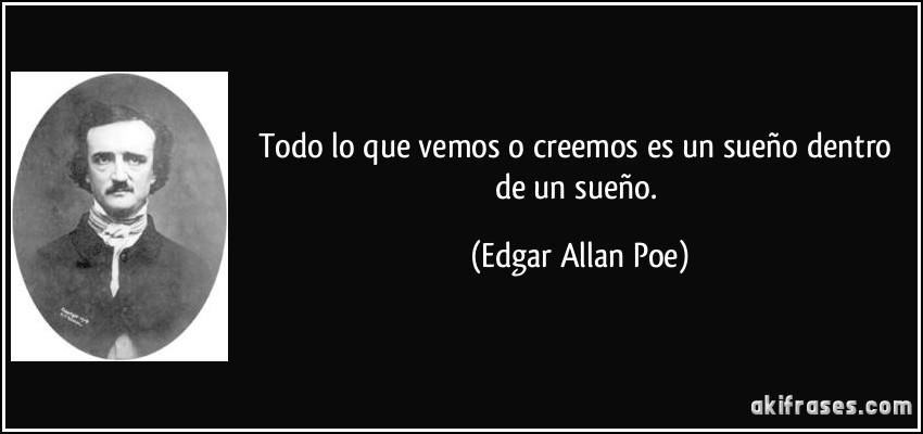 Todo lo que vemos o creemos es un sueño dentro de un sueño. (Edgar Allan Poe)
