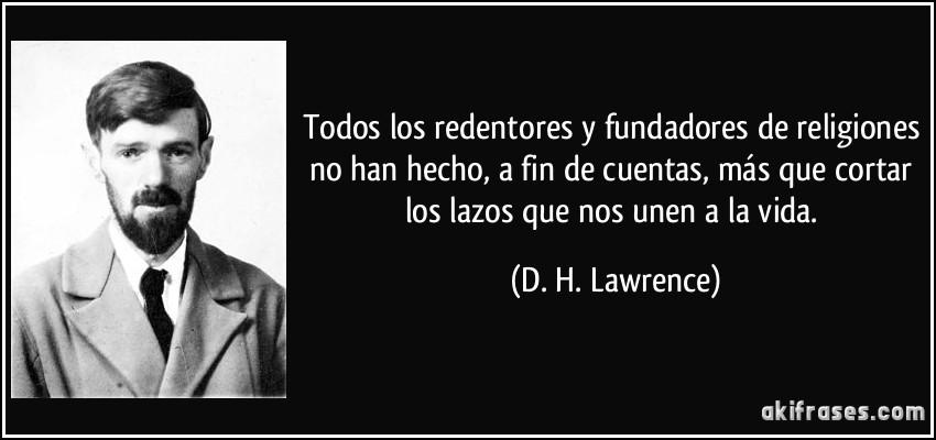 Todos los redentores y fundadores de religiones no han hecho, a fin de cuentas, más que cortar los lazos que nos unen a la vida. (D. H. Lawrence)