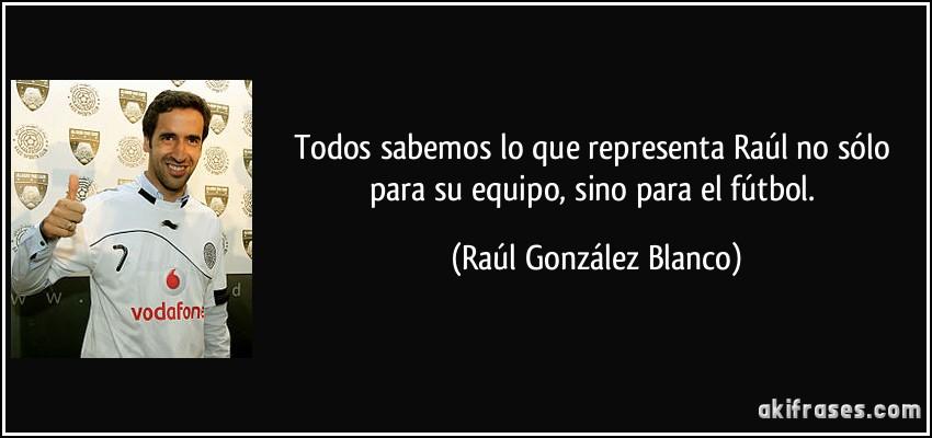 Todos Sabemos Lo Que Representa Raúl No Sólo Para Su Equipo
