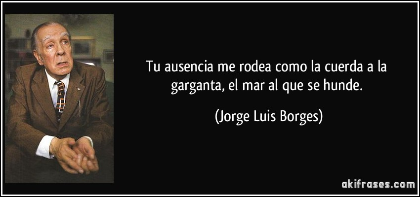 Tu ausencia me rodea como la cuerda a la garganta, el mar al que se hunde. (Jorge Luis Borges)