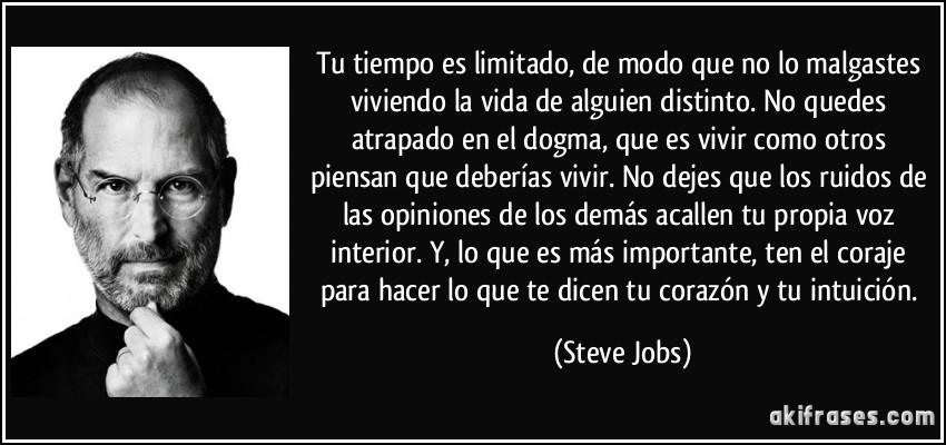 Tu tiempo es limitado, de modo que no lo malgastes viviendo la vida de alguien distinto. No quedes atrapado en el dogma, que es vivir como otros piensan que deberías vivir. No dejes que los ruidos de las opiniones de los demás acallen tu propia voz interior. Y, lo que es más importante, ten el coraje para hacer lo que te dicen tu corazón y tu intuición. (Steve Jobs)