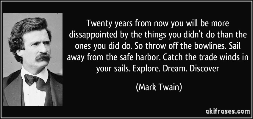 Twenty years from now you will be more dissappointed by the things you didn't do than the ones you did do. So throw off the bowlines. Sail away from the safe harbor. Catch the trade winds in your sails. Explore. Dream. Discover (Mark Twain)