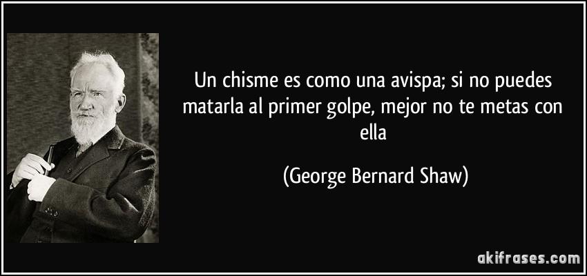 Un chisme es como una avispa; si no puedes matarla al primer golpe, mejor no te metas con ella (George Bernard Shaw)