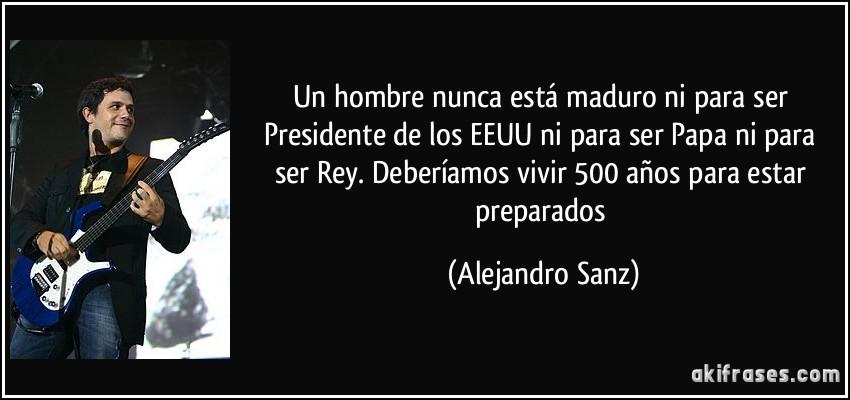 Un Hombre Nunca Está Maduro Ni Para Ser Presidente De Los