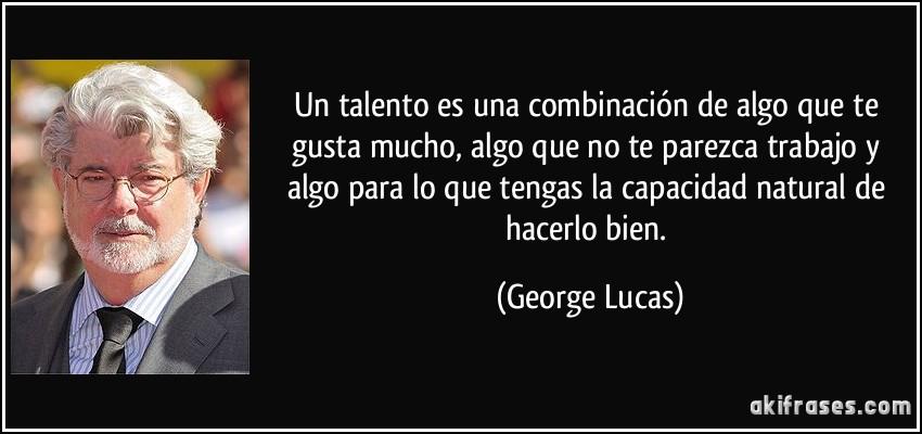 Un talento es una combinación de algo que te gusta mucho, algo que no te parezca trabajo y algo para lo que tengas la capacidad natural de hacerlo bien. (George Lucas)