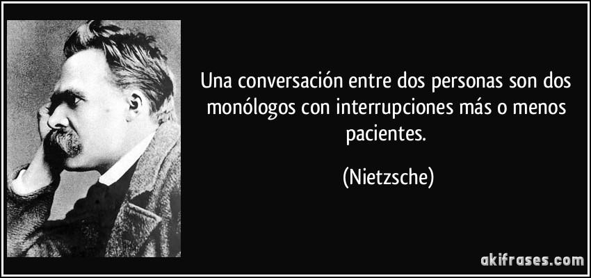 Una conversación entre dos personas son dos monólogos con interrupciones más o menos pacientes. (Nietzsche)