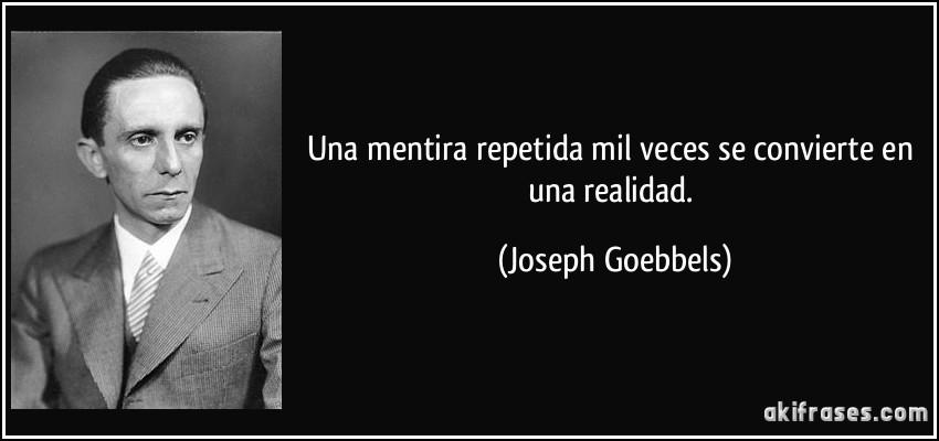 Una mentira repetida mil veces se convierte en una realidad. (Joseph Goebbels)