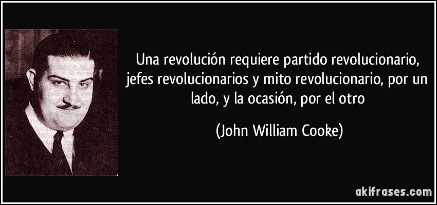 Una revolución requiere partido revolucionario, jefes revolucionarios y mito revolucionario, por un lado, y la ocasión, por el otro (John William Cooke)